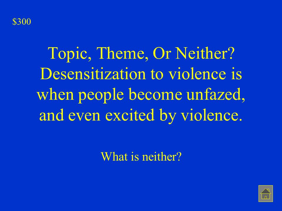 Topic, Theme, Or Neither? Desensitization to violence is when people become unfazed, and even excited by violence. What is neither? $300
