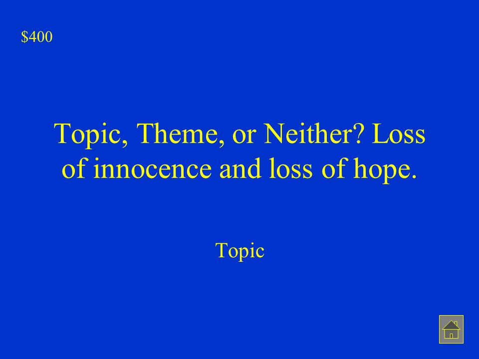 Topic, Theme, or Neither? Loss of innocence and loss of hope. Topic $400