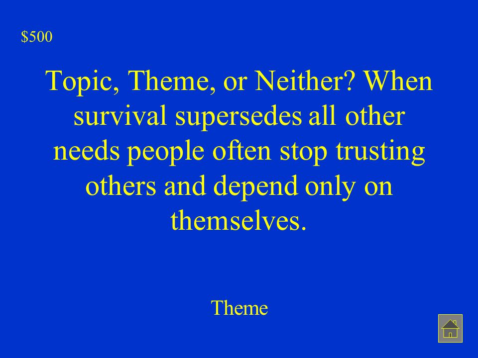 Topic, Theme, or Neither? When survival supersedes all other needs people often stop trusting others and depend only on themselves. Theme $500