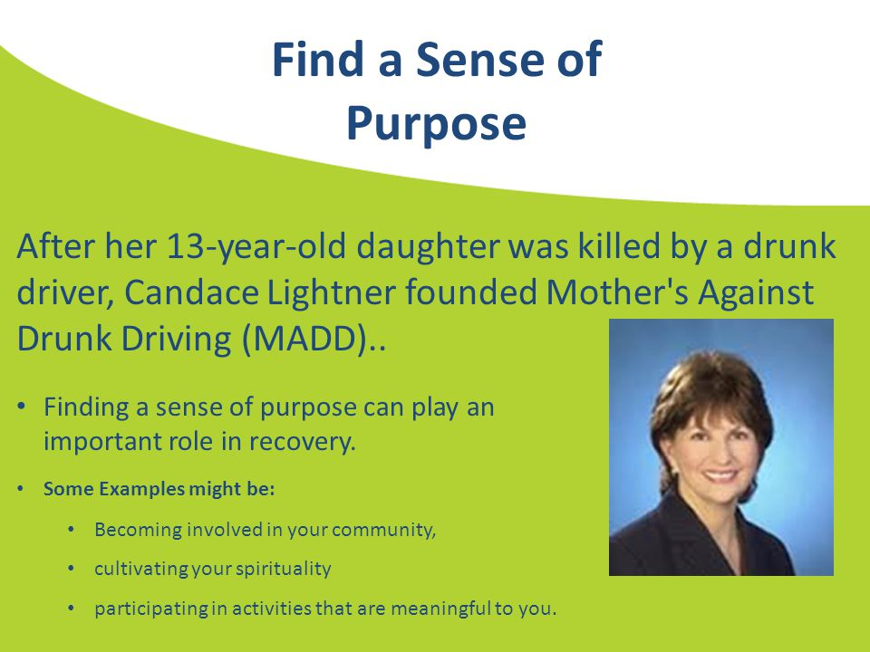 Find a Sense of Purpose After her 13-year-old daughter was killed by a drunk driver, Candace Lightner founded Mother's Against Drunk Driving (MADD)..