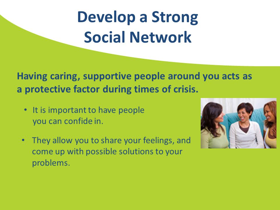 Develop a Strong Social Network Having caring, supportive people around you acts as a protective factor during times of crisis. It is important to hav