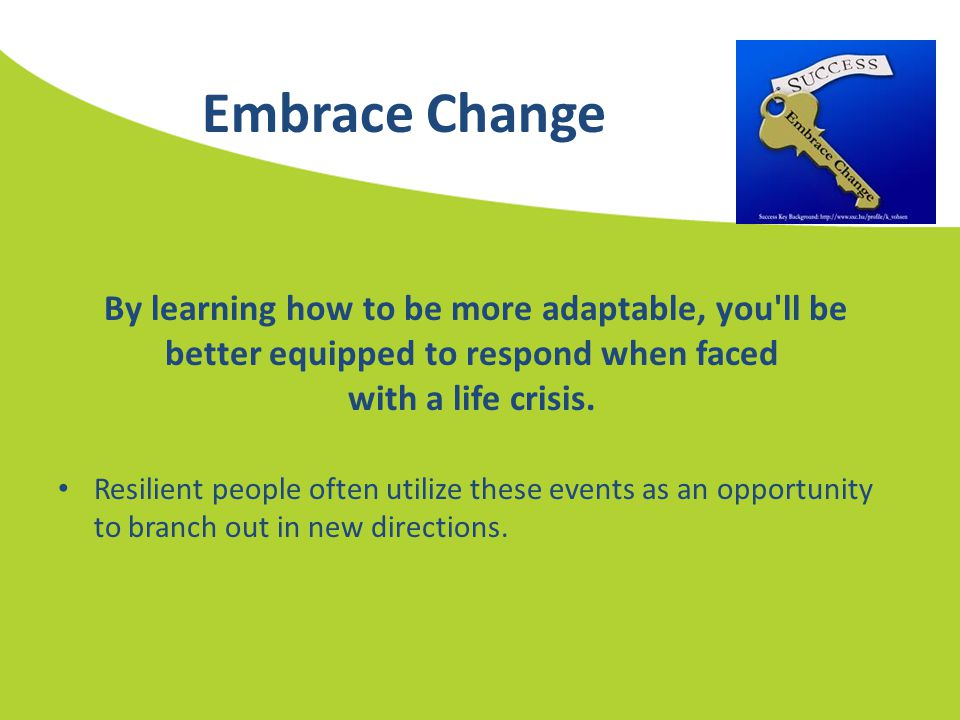 Embrace Change By learning how to be more adaptable, you'll be better equipped to respond when faced with a life crisis. Resilient people often utiliz