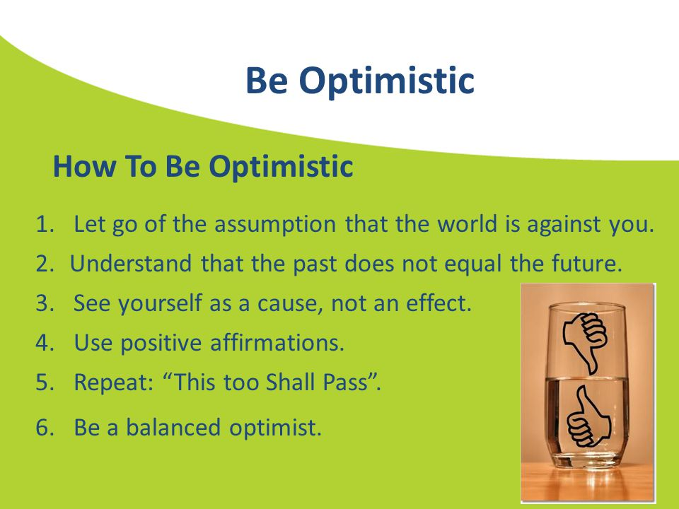 Be Optimistic 1.Let go of the assumption that the world is against you. How To Be Optimistic 2.Understand that the past does not equal the future. 3.S