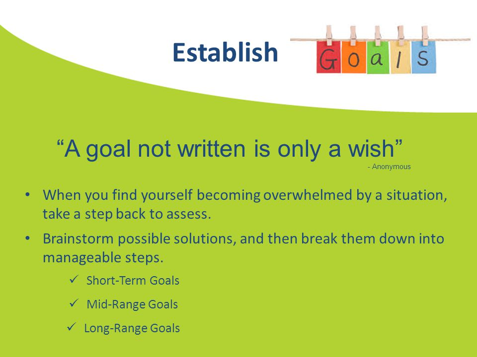 "Establish ""A goal not written is only a wish"" - Anonymous When you find yourself becoming overwhelmed by a situation, take a step back to assess. Brai"