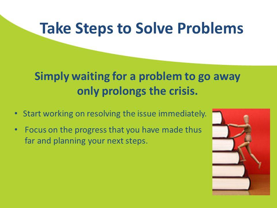 Take Steps to Solve Problems Simply waiting for a problem to go away only prolongs the crisis. Start working on resolving the issue immediately. Focus