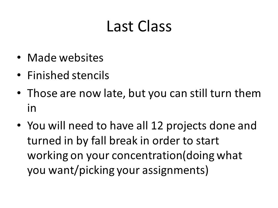 Last Class Made websites Finished stencils Those are now late, but you can still turn them in You will need to have all 12 projects done and turned in by fall break in order to start working on your concentration(doing what you want/picking your assignments)