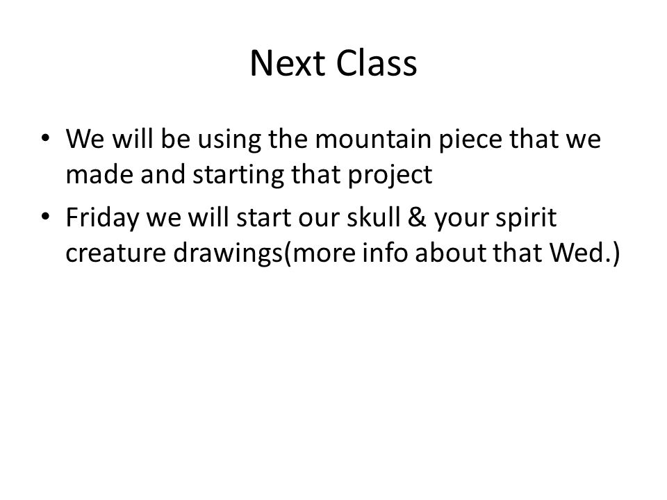 Next Class We will be using the mountain piece that we made and starting that project Friday we will start our skull & your spirit creature drawings(more info about that Wed.)