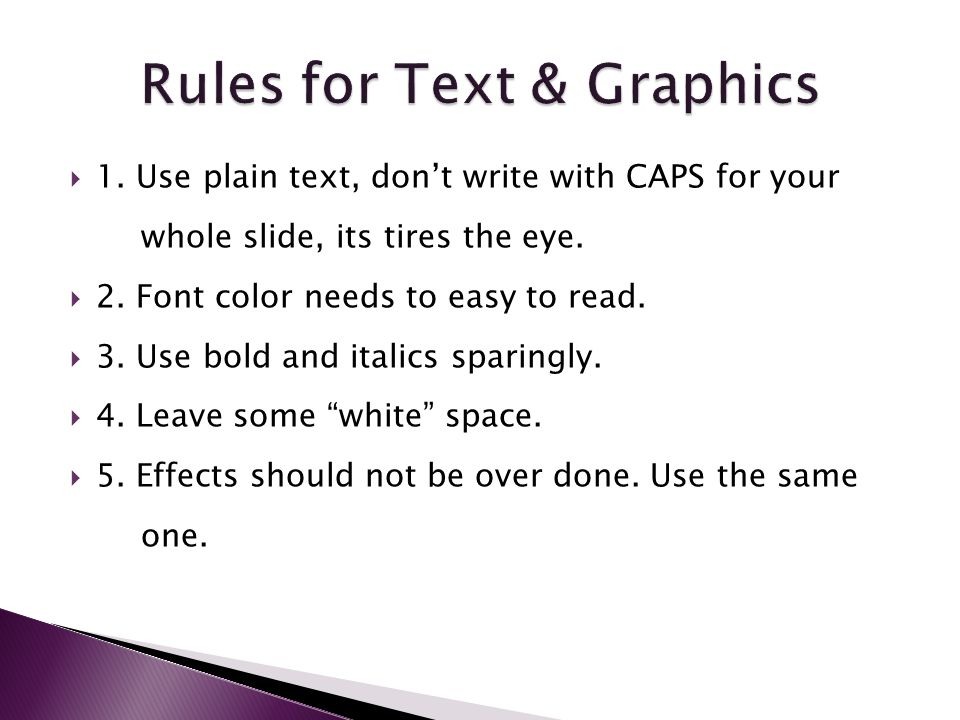  1. Use plain text, don't write with CAPS for your whole slide, its tires the eye.
