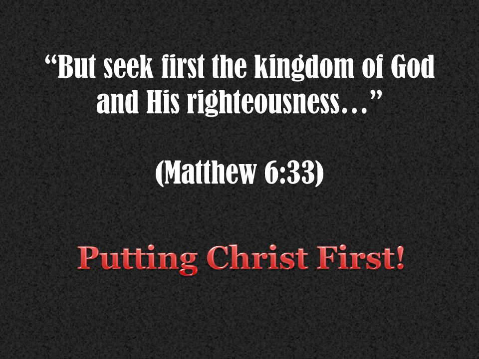 But seek first the kingdom of God and His righteousness… (Matthew 6:33)