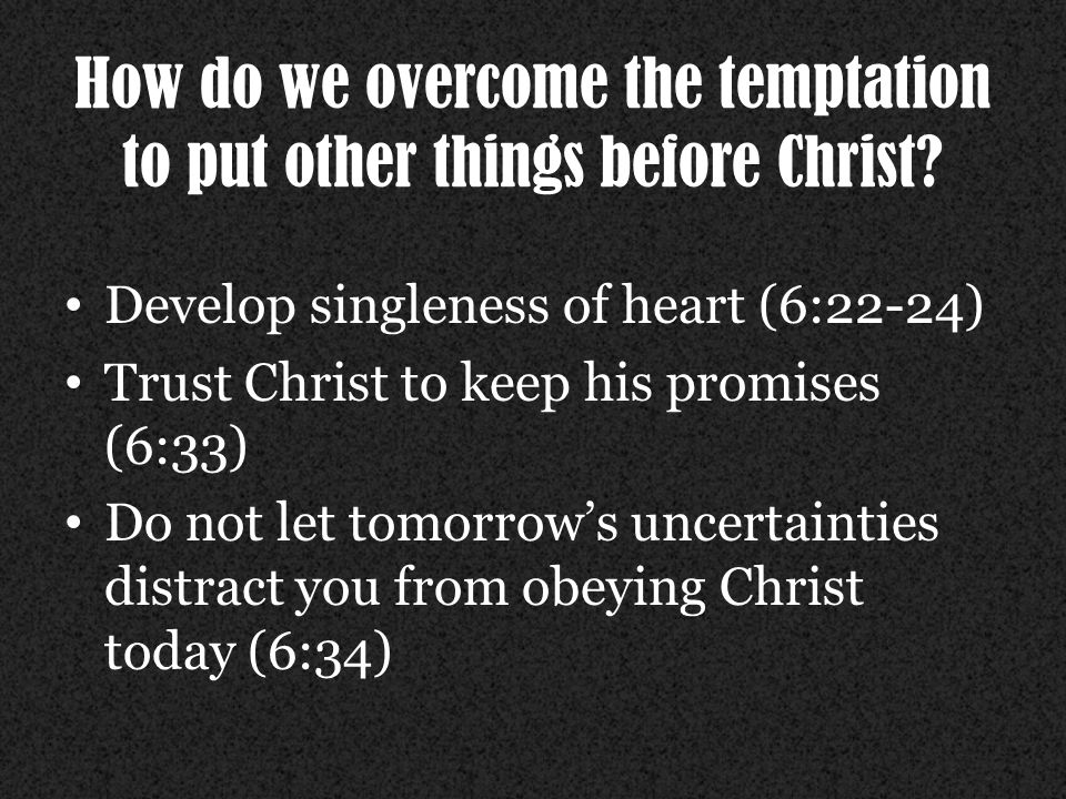 How do we overcome the temptation to put other things before Christ.