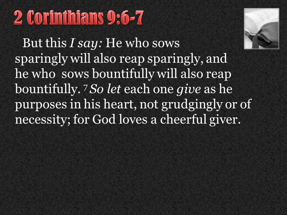 But this I say: He who sows sparingly will also reap sparingly, and he who sows bountifully will also reap bountifully.