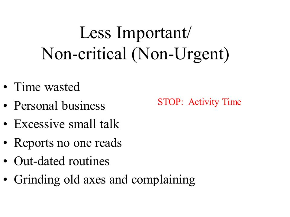 Less Important/ Non-critical (Non-Urgent) Time wasted Personal business Excessive small talk Reports no one reads Out-dated routines Grinding old axes and complaining STOP: Activity Time
