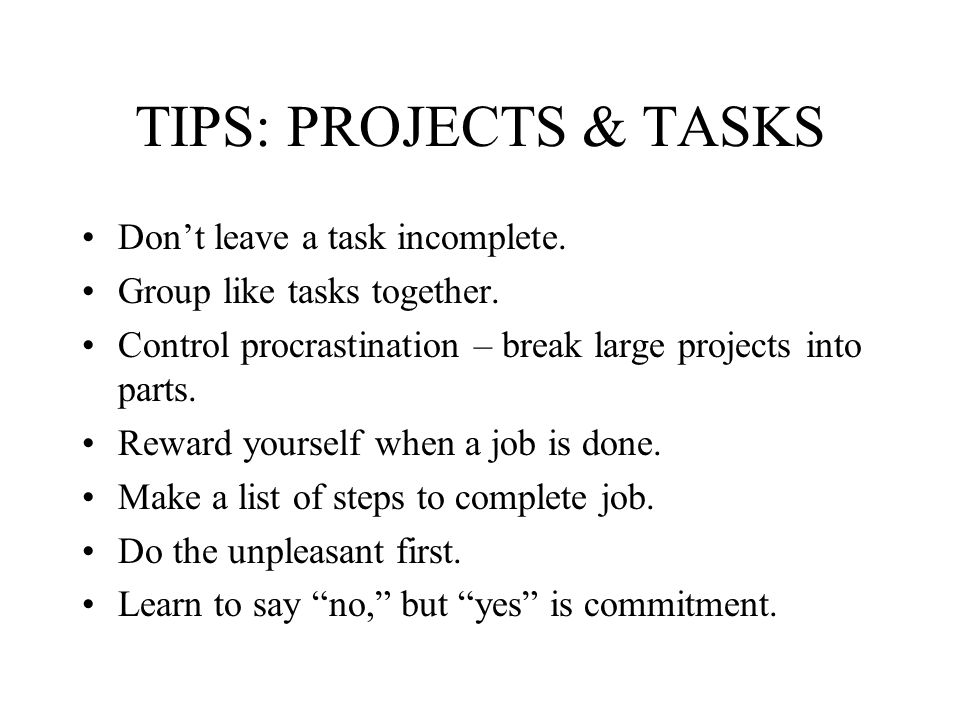 TIPS: PROJECTS & TASKS Don't leave a task incomplete.