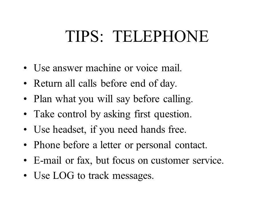TIPS: TELEPHONE Use answer machine or voice mail. Return all calls before end of day.