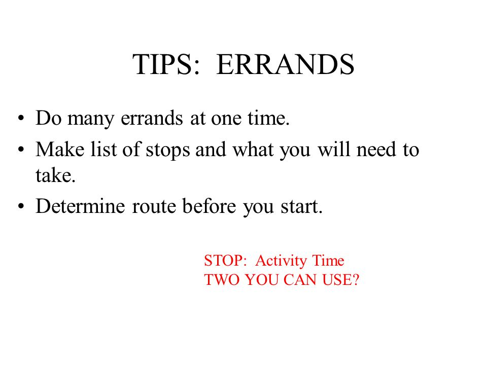 TIPS: ERRANDS Do many errands at one time. Make list of stops and what you will need to take.