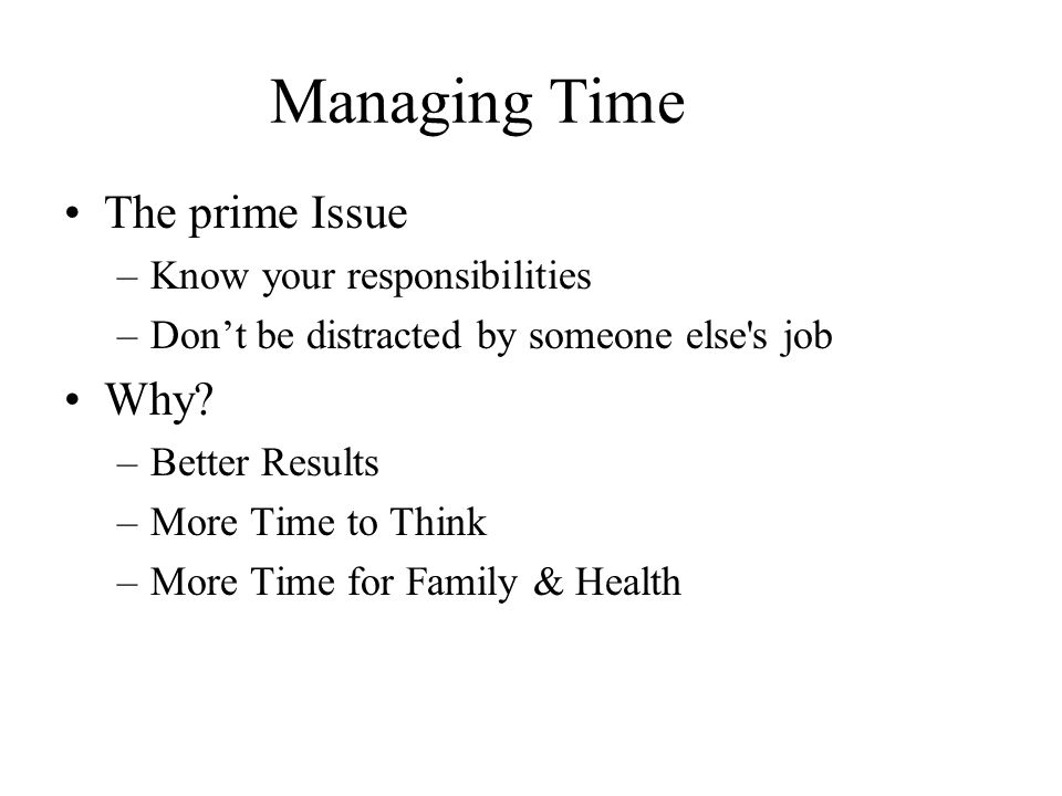 Managing Time The prime Issue –Know your responsibilities –Don't be distracted by someone else s job Why.