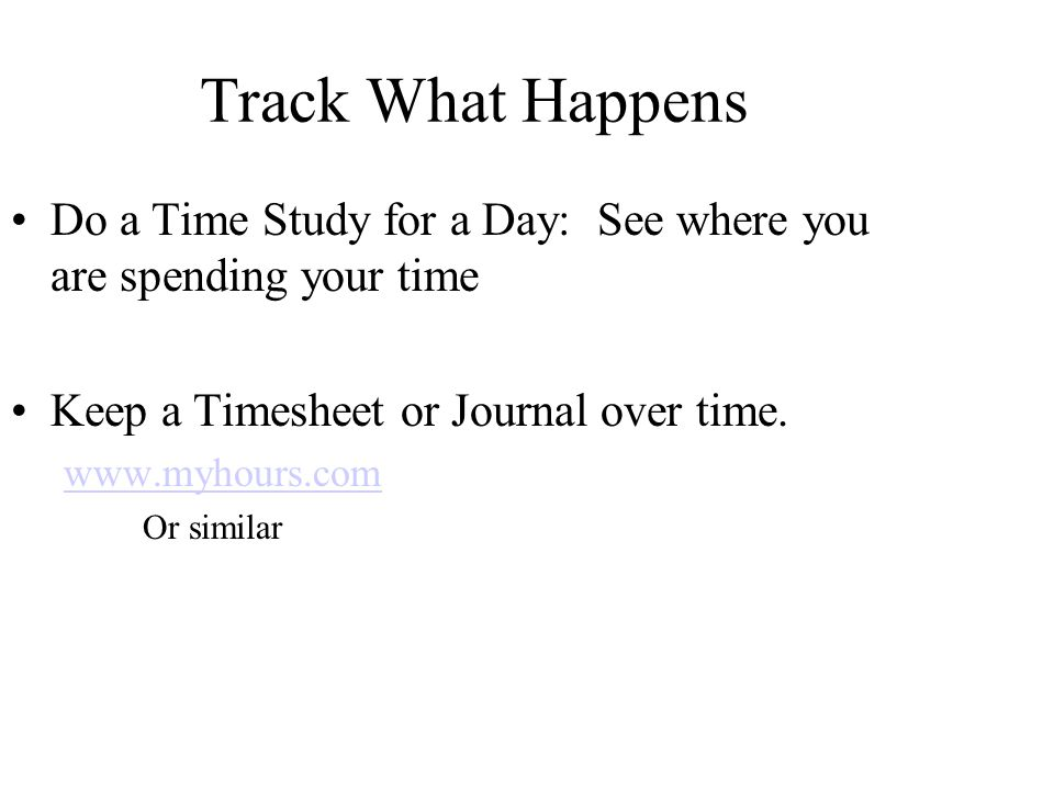 Track What Happens Do a Time Study for a Day: See where you are spending your time Keep a Timesheet or Journal over time.