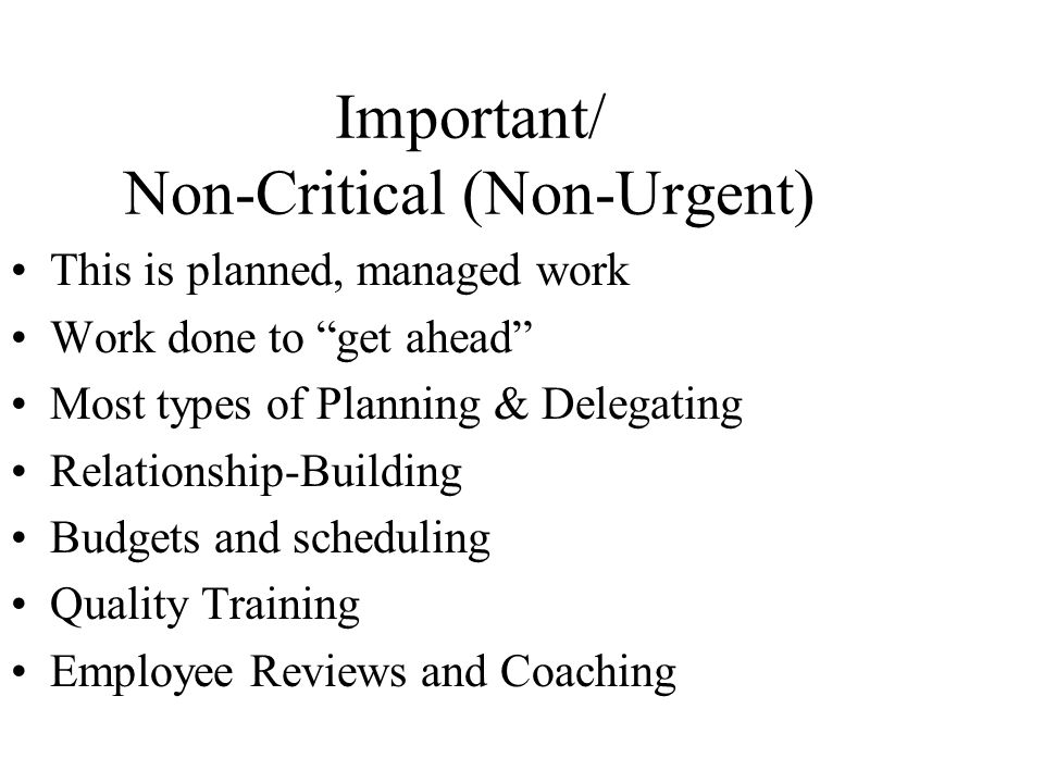 Important/ Non-Critical (Non-Urgent) This is planned, managed work Work done to get ahead Most types of Planning & Delegating Relationship-Building Budgets and scheduling Quality Training Employee Reviews and Coaching