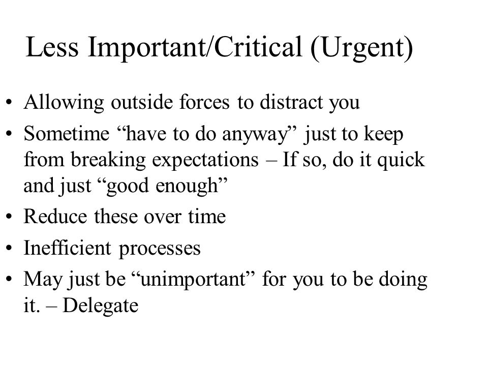 Less Important/Critical (Urgent) Allowing outside forces to distract you Sometime have to do anyway just to keep from breaking expectations – If so, do it quick and just good enough Reduce these over time Inefficient processes May just be unimportant for you to be doing it.