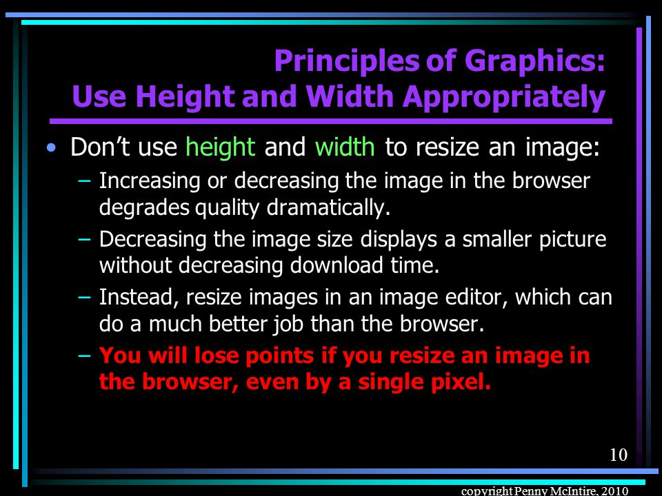 9 copyright Penny McIntire, 2010 Principles of Graphics: Use Height and Width Appropriately Do fill in the exact height and width parms for every image, rather than leaving blank.