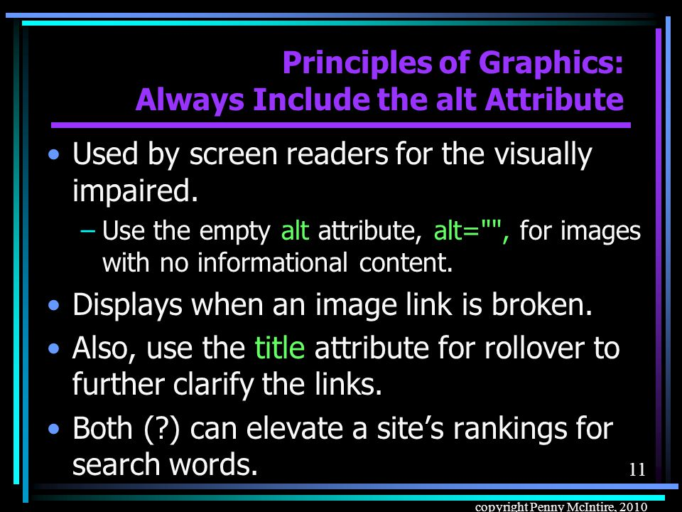 10 copyright Penny McIntire, 2010 Principles of Graphics: Use Height and Width Appropriately Don't use height and width to resize an image: –Increasing or decreasing the image in the browser degrades quality dramatically.