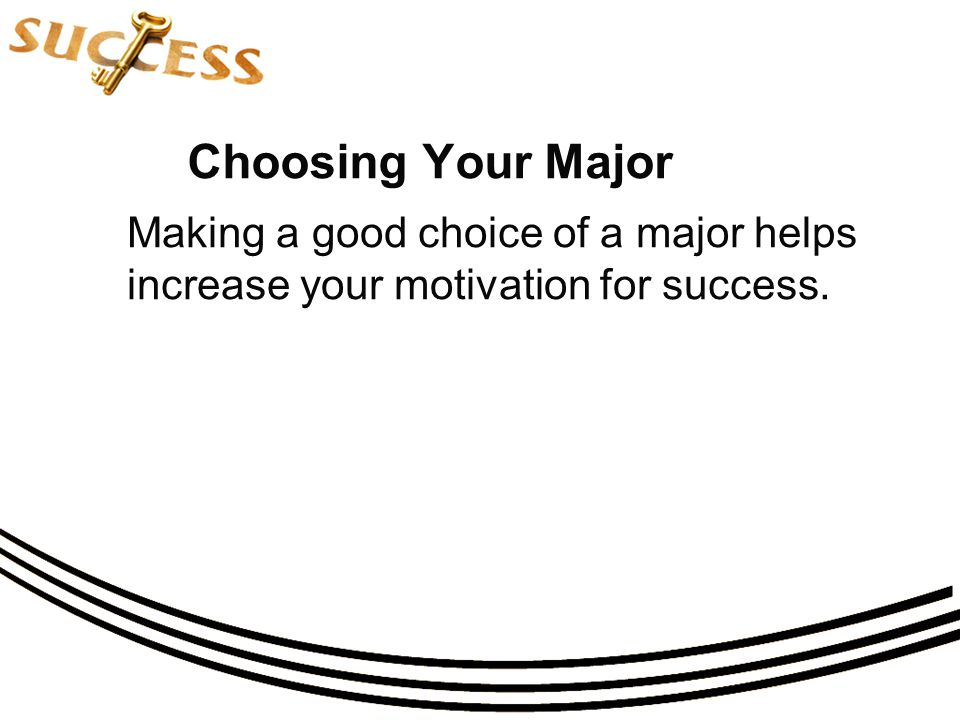 Choosing Your Major Making a good choice of a major helps increase your motivation for success.