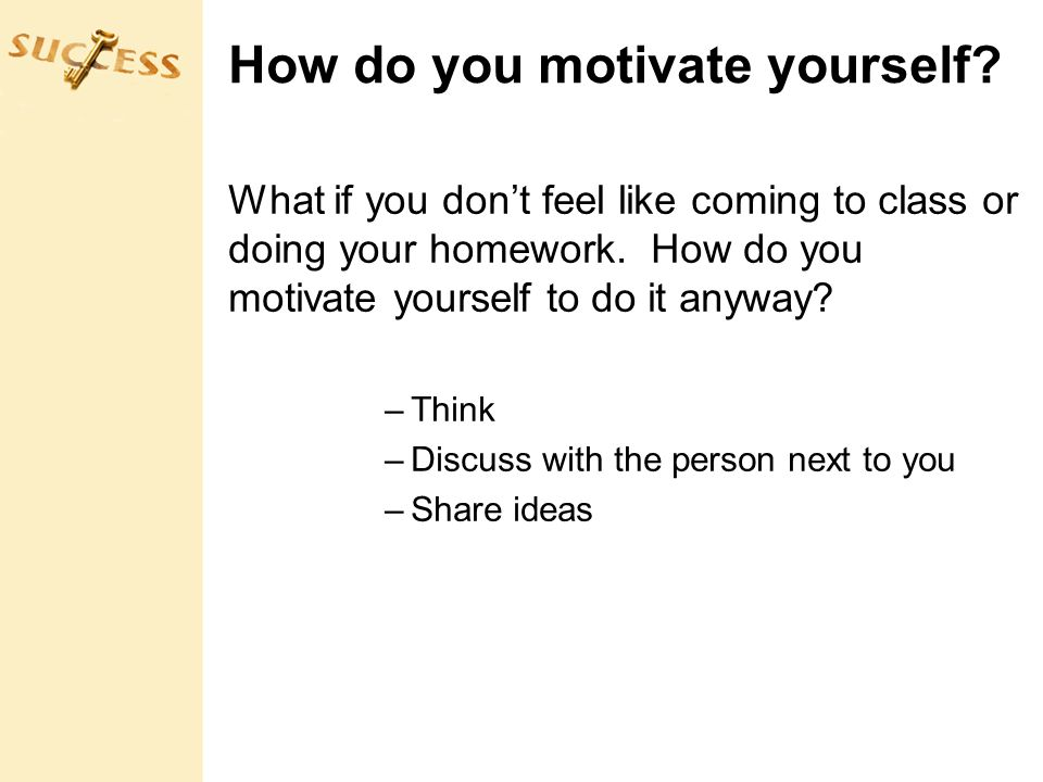 How do you motivate yourself. What if you don't feel like coming to class or doing your homework.