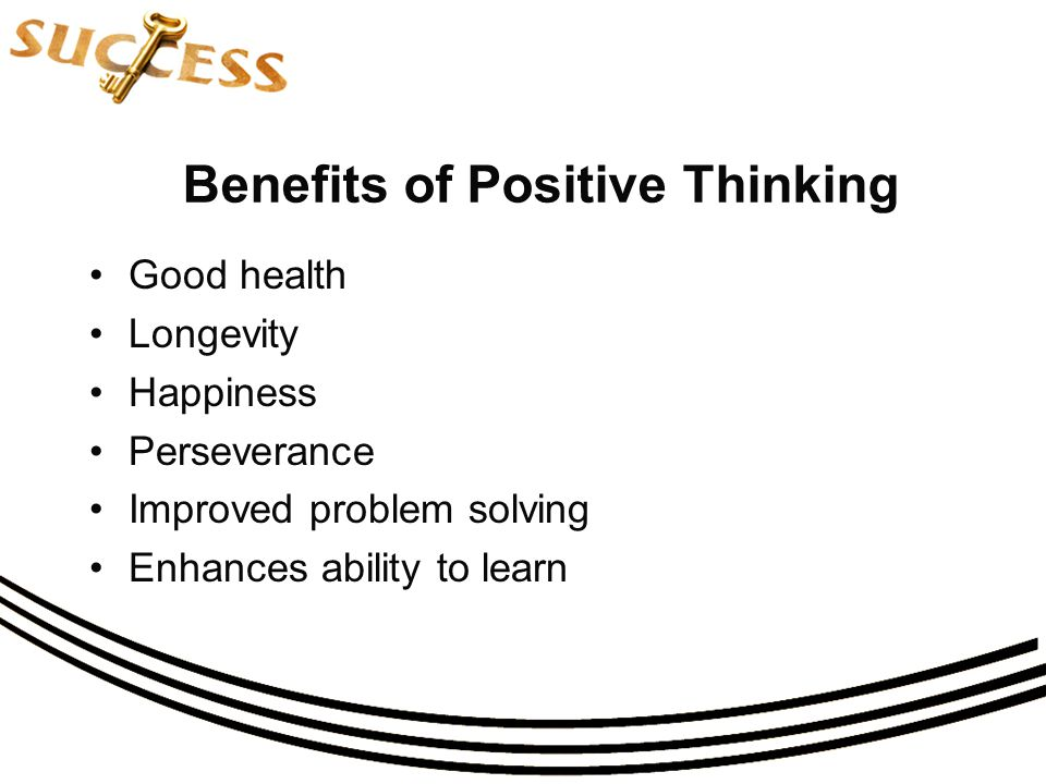 Benefits of Positive Thinking Good health Longevity Happiness Perseverance Improved problem solving Enhances ability to learn