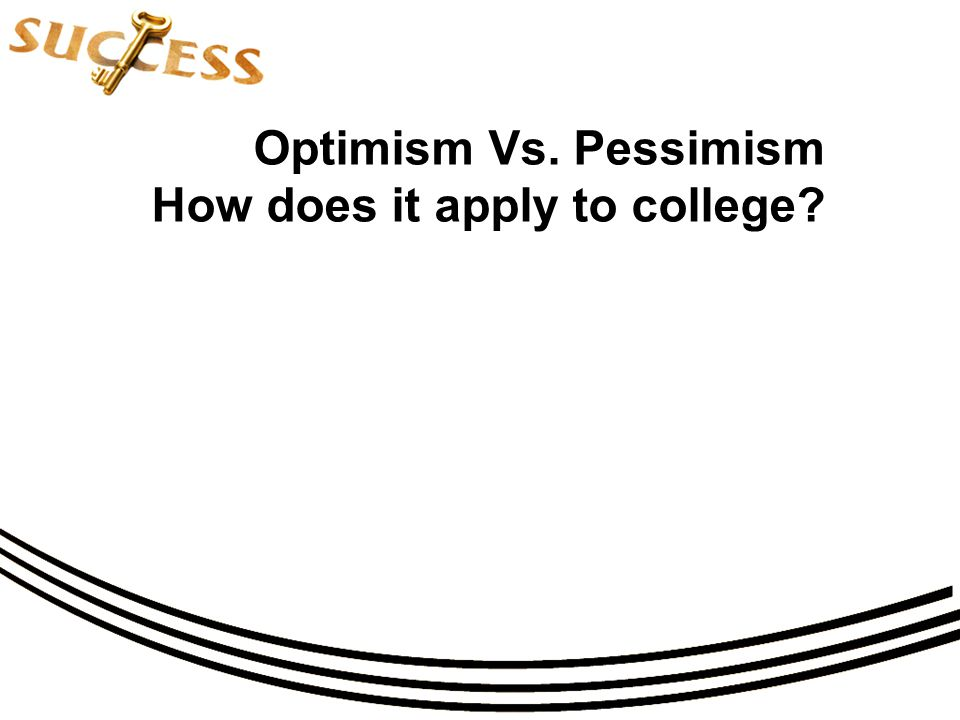 Optimism Vs. Pessimism How does it apply to college?