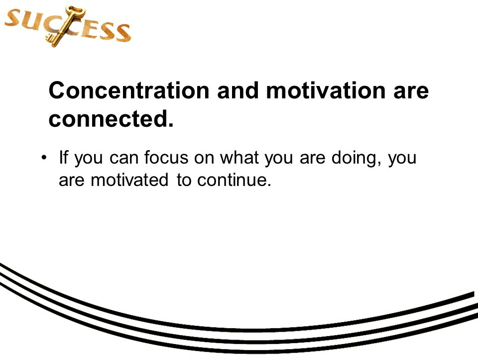 Concentration and motivation are connected.