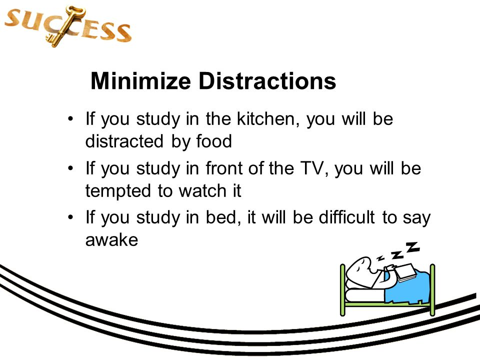 Minimize Distractions If you study in the kitchen, you will be distracted by food If you study in front of the TV, you will be tempted to watch it If you study in bed, it will be difficult to say awake