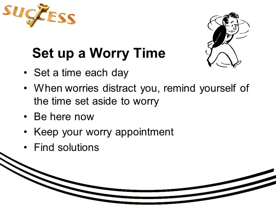 Set up a Worry Time Set a time each day When worries distract you, remind yourself of the time set aside to worry Be here now Keep your worry appointment Find solutions