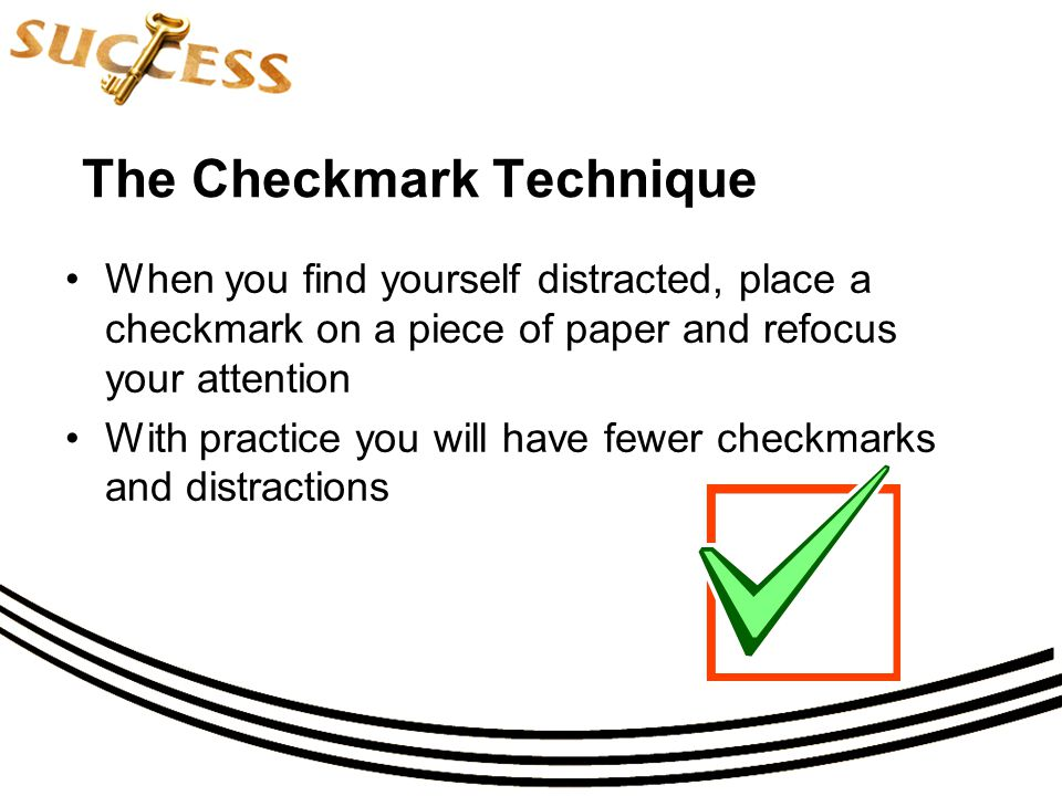 The Checkmark Technique When you find yourself distracted, place a checkmark on a piece of paper and refocus your attention With practice you will have fewer checkmarks and distractions