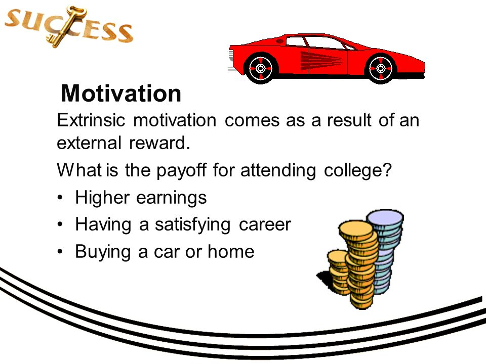 Motivation Extrinsic motivation comes as a result of an external reward.
