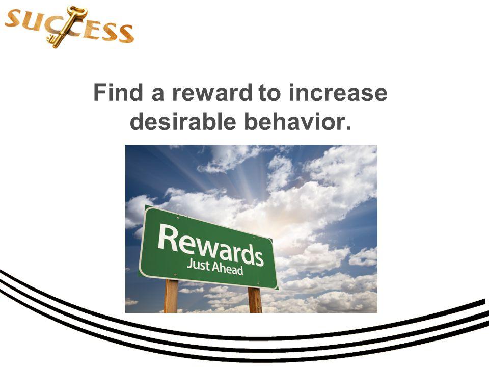 Find a reward to increase desirable behavior.