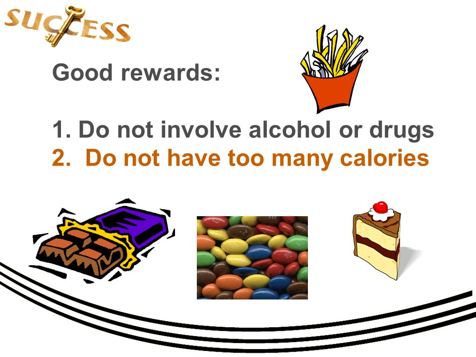 Good rewards: 1. Do not involve alcohol or drugs 2. Do not have too many calories