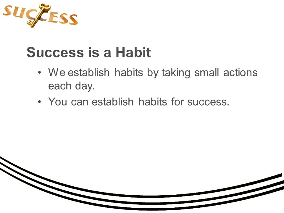 Success is a Habit We establish habits by taking small actions each day.