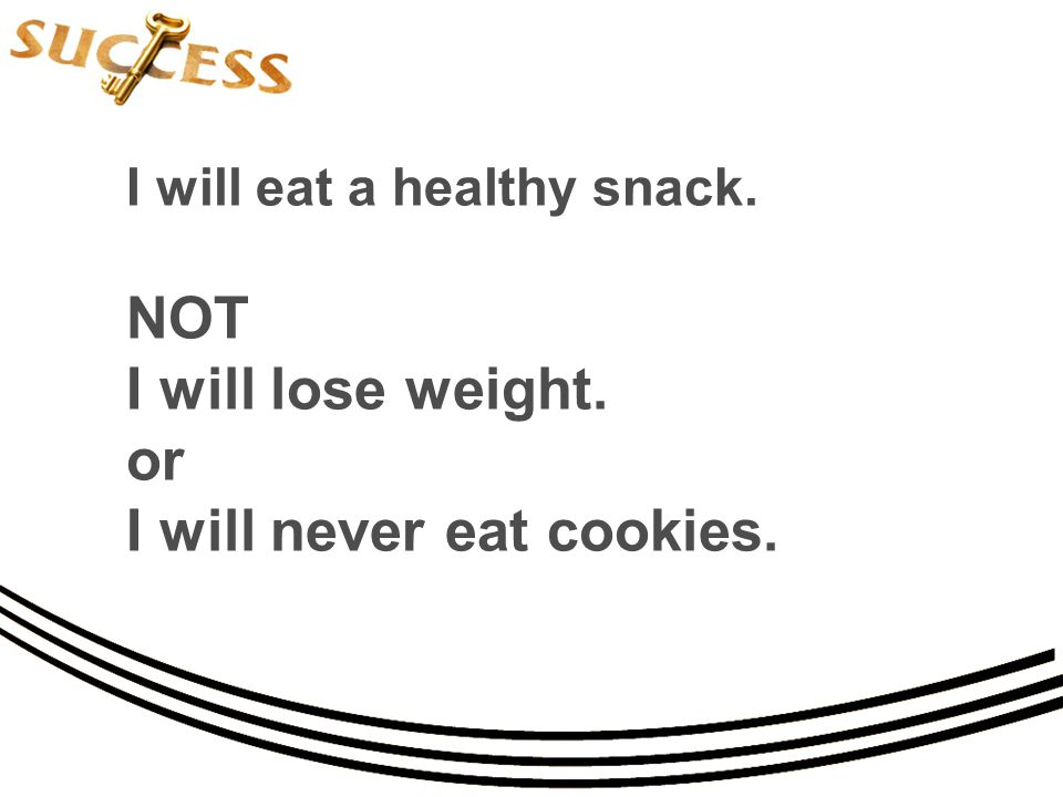 I will eat a healthy snack. NOT I will lose weight. or I will never eat cookies.