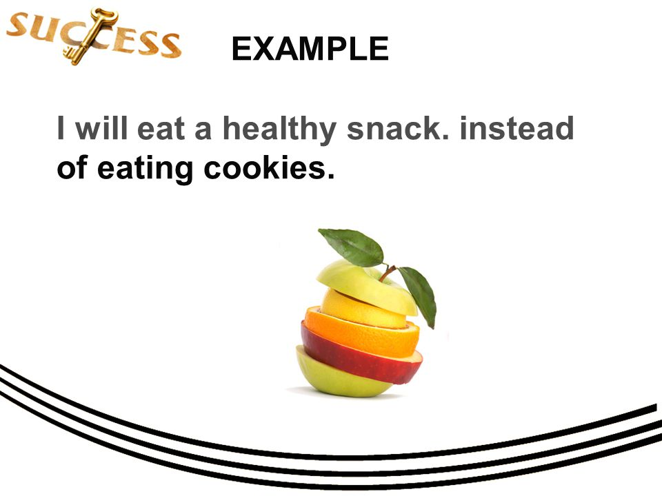 EXAMPLE I will eat a healthy snack. instead of eating cookies.