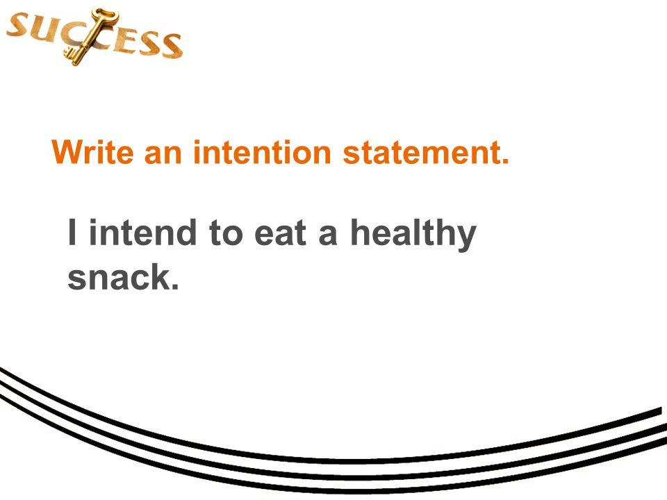 Write an intention statement. I intend to eat a healthy snack.