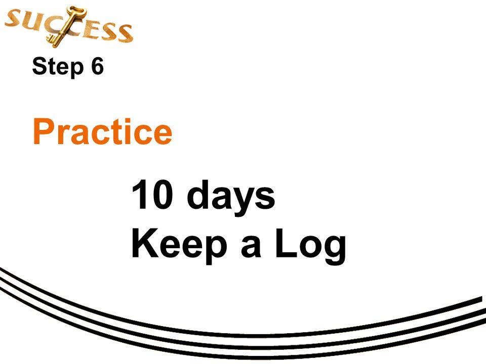 Step 6 Practice 10 days Keep a Log