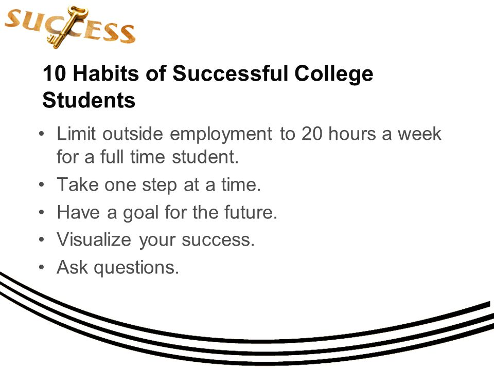 10 Habits of Successful College Students Limit outside employment to 20 hours a week for a full time student.