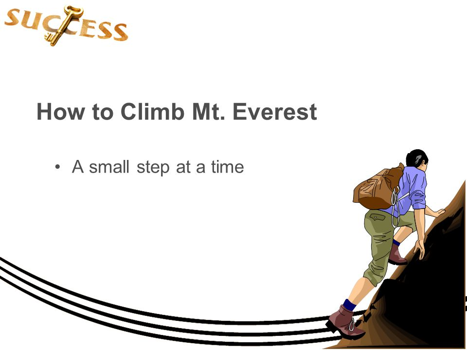 How to Climb Mt. Everest A small step at a time