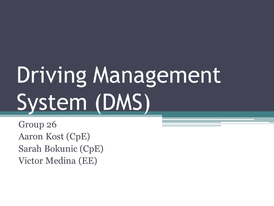 Driving Management System (DMS) Group 26 Aaron Kost (CpE) Sarah Bokunic (CpE) Victor Medina (EE)