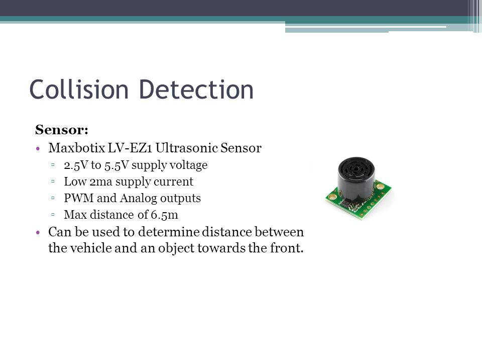 Sensor: Maxbotix LV-EZ1 Ultrasonic Sensor ▫2.5V to 5.5V supply voltage ▫Low 2ma supply current ▫PWM and Analog outputs ▫Max distance of 6.5m Can be used to determine distance between the vehicle and an object towards the front.
