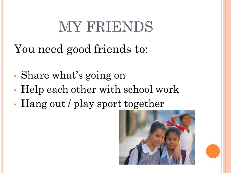 MY FRIENDS You need good friends to: Share what's going on Help each other with school work Hang out / play sport together