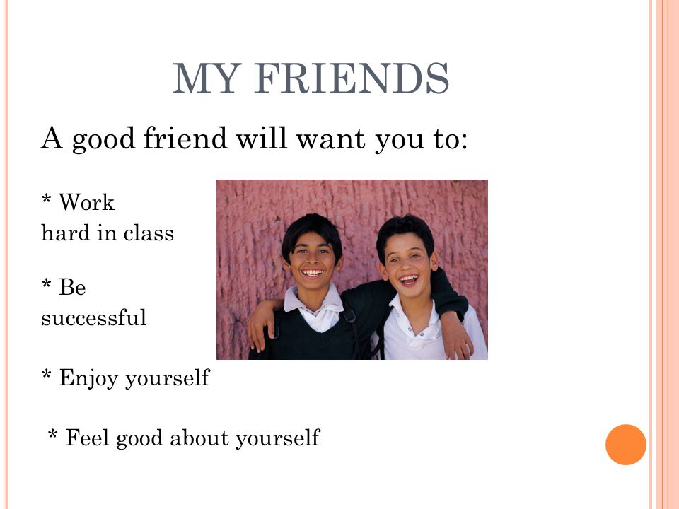 MY FRIENDS A good friend will want you to: * Work hard in class * Be successful * Enjoy yourself * Feel good about yourself