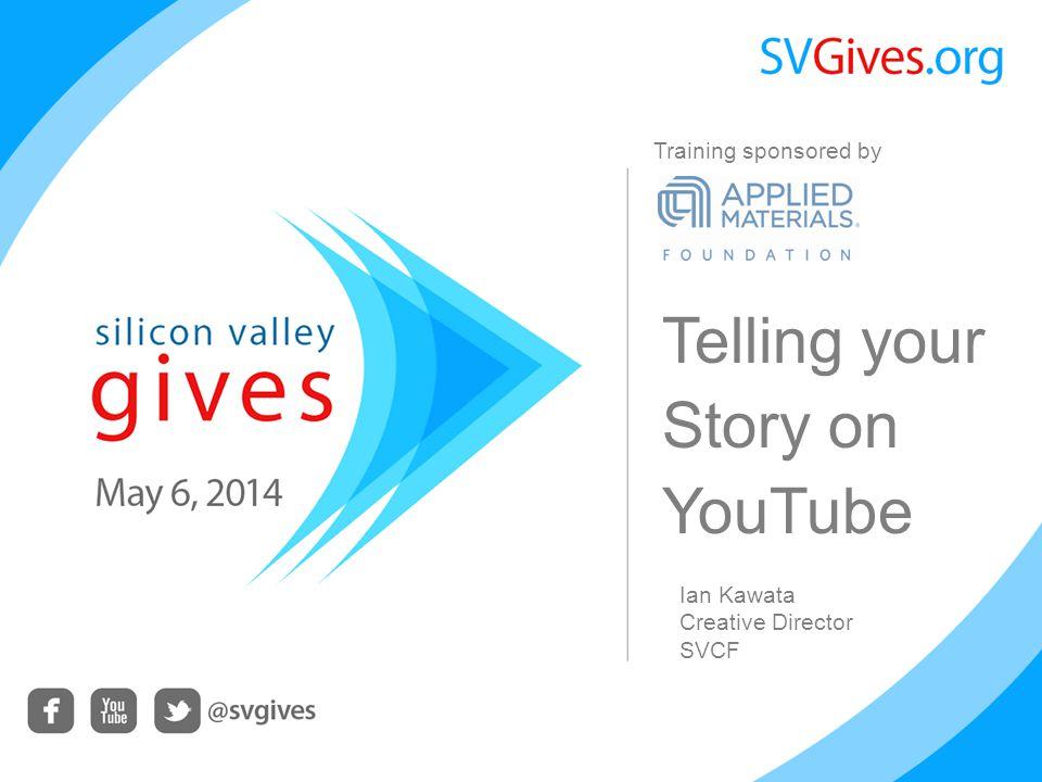 Telling your Story on YouTube Ian Kawata Creative Director SVCF Training sponsored by