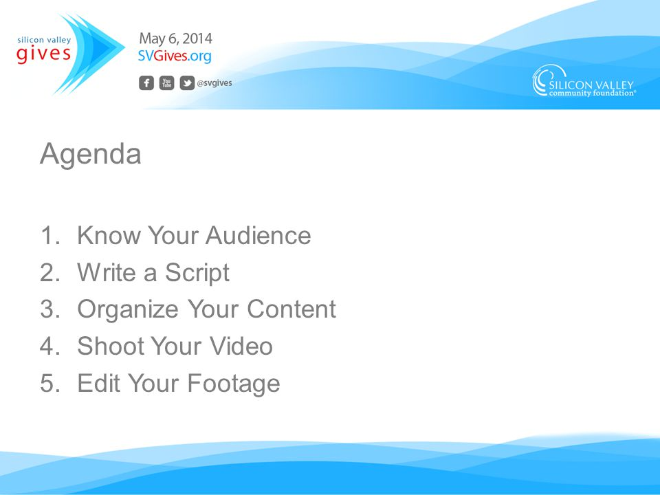 Agenda 1.Know Your Audience 2.Write a Script 3.Organize Your Content 4.Shoot Your Video 5.Edit Your Footage