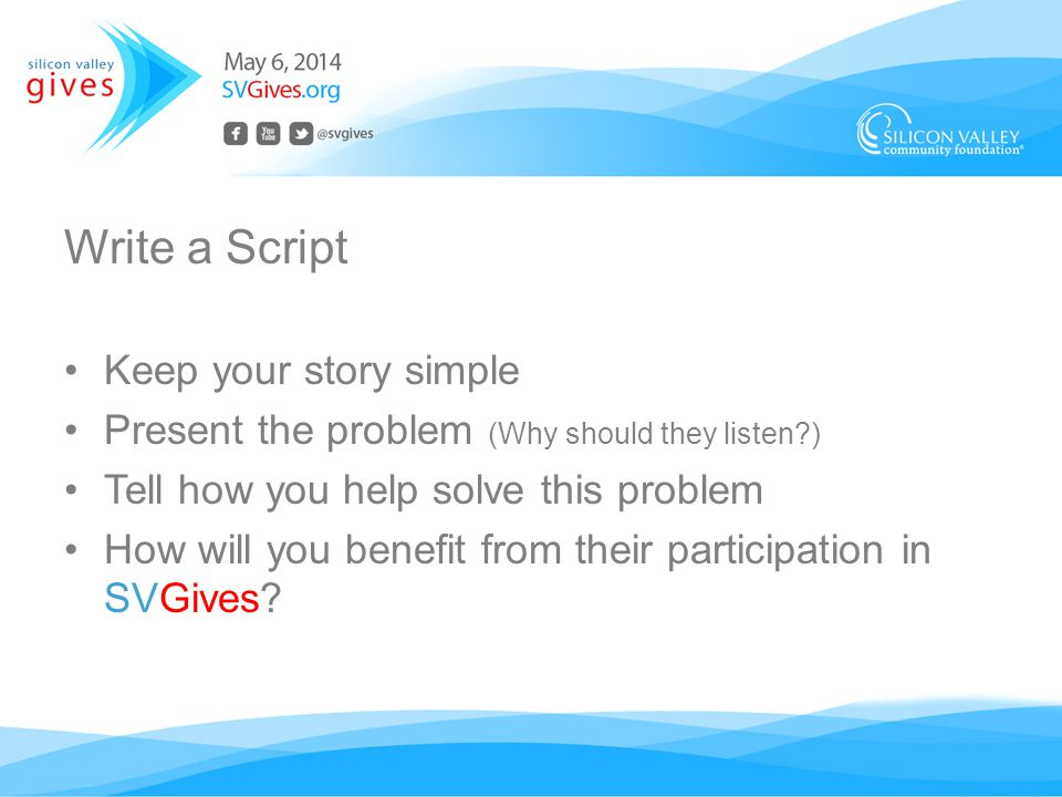 Write a Script Keep your story simple Present the problem (Why should they listen ) Tell how you help solve this problem How will you benefit from their participation in SVGives
